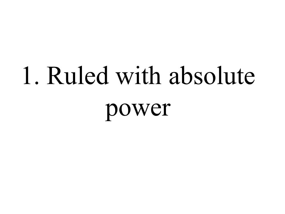 1. Ruled with absolute power