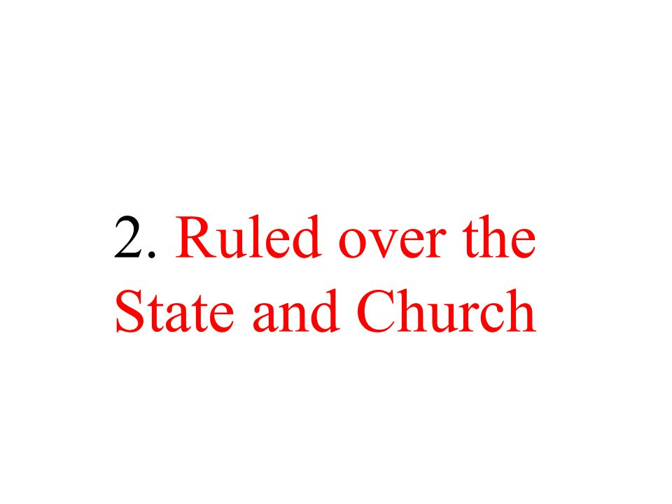 2. Ruled over the State and Church