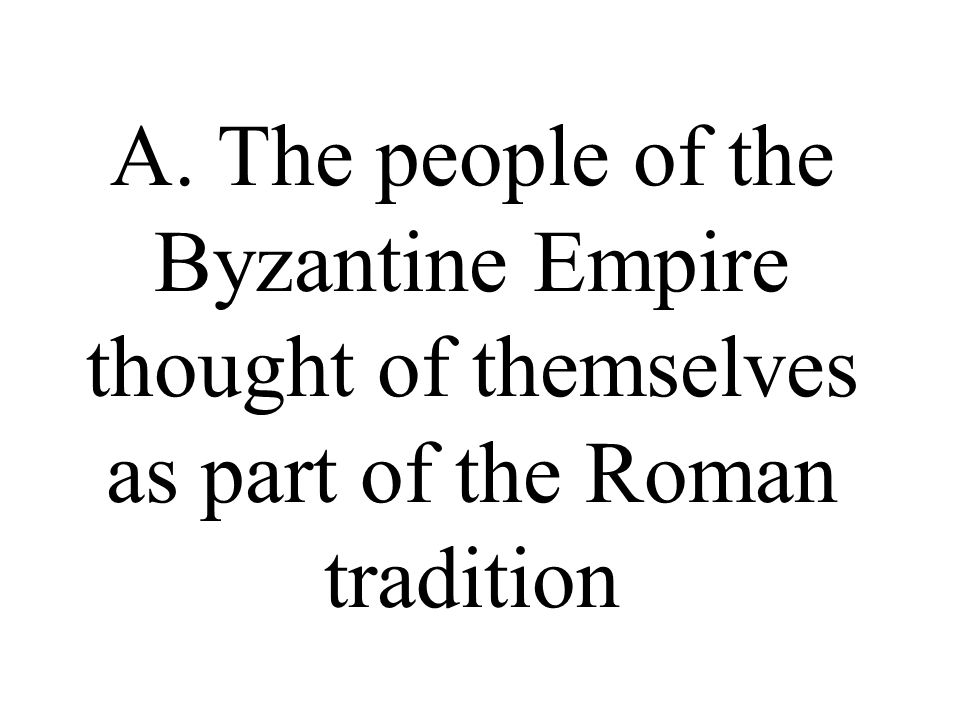 A. The people of the Byzantine Empire thought of themselves as part of the Roman tradition