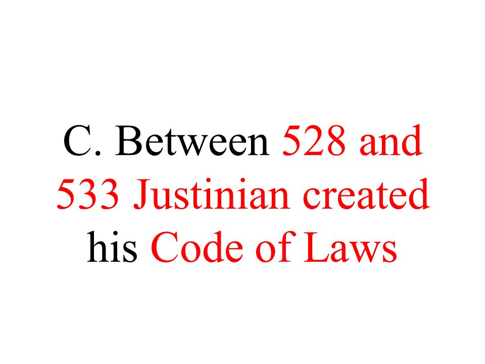 C. Between 528 and 533 Justinian created his Code of Laws