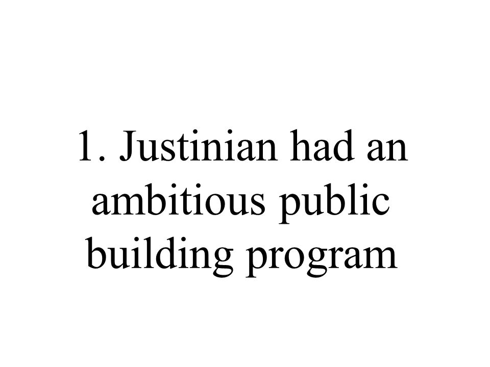 1. Justinian had an ambitious public building program