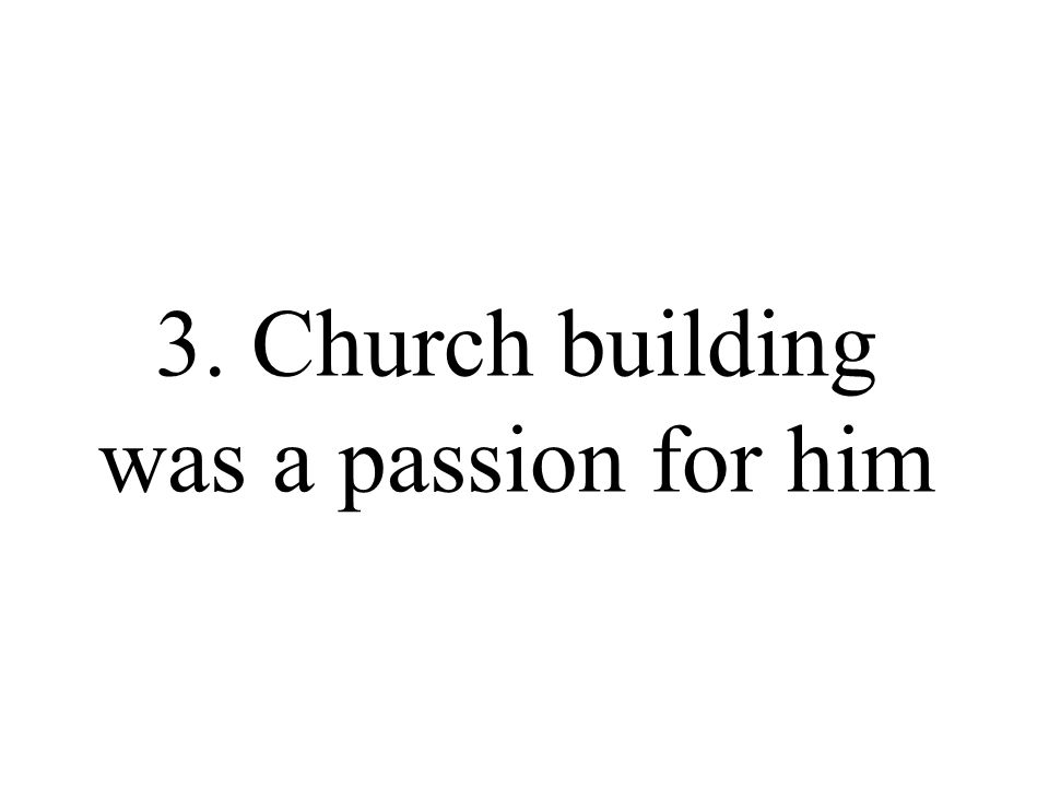 3. Church building was a passion for him