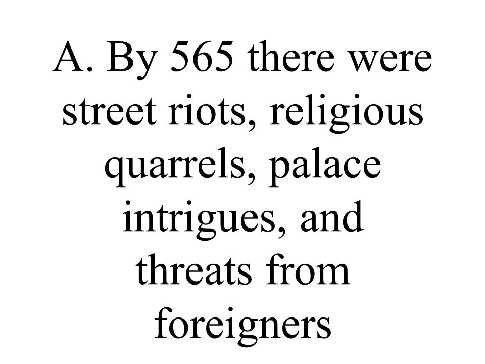 A. By 565 there were street riots, religious quarrels, palace intrigues, and threats from foreigners