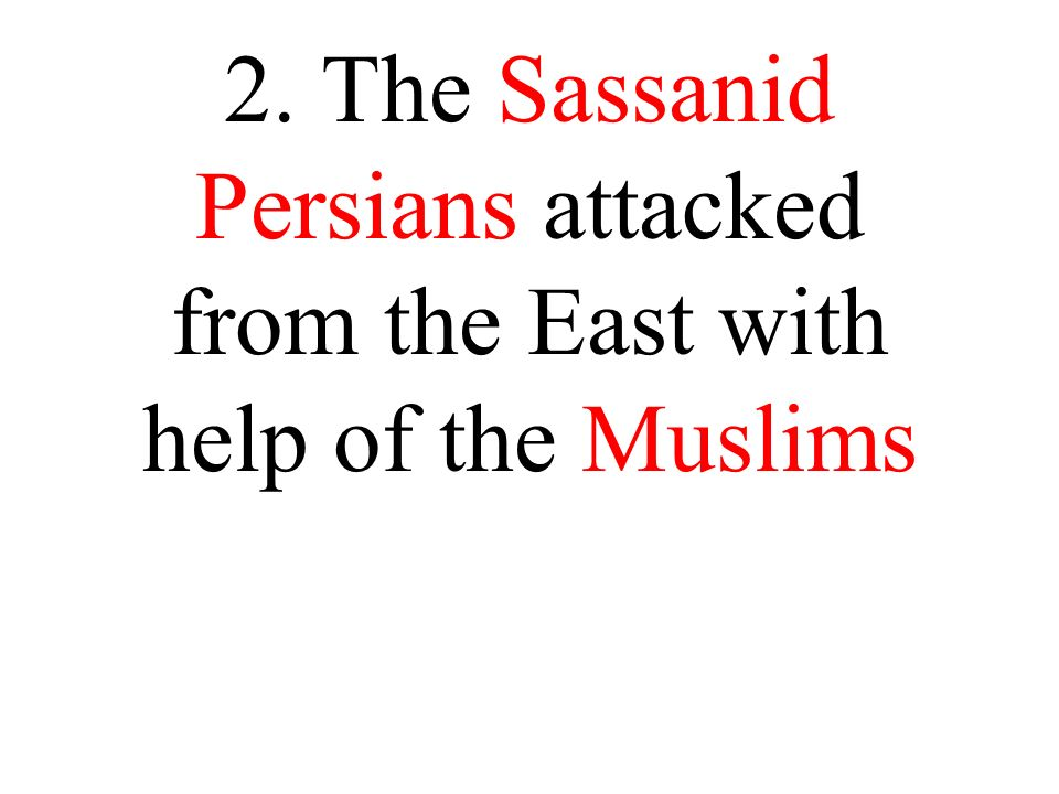 2. The Sassanid Persians attacked from the East with help of the Muslims