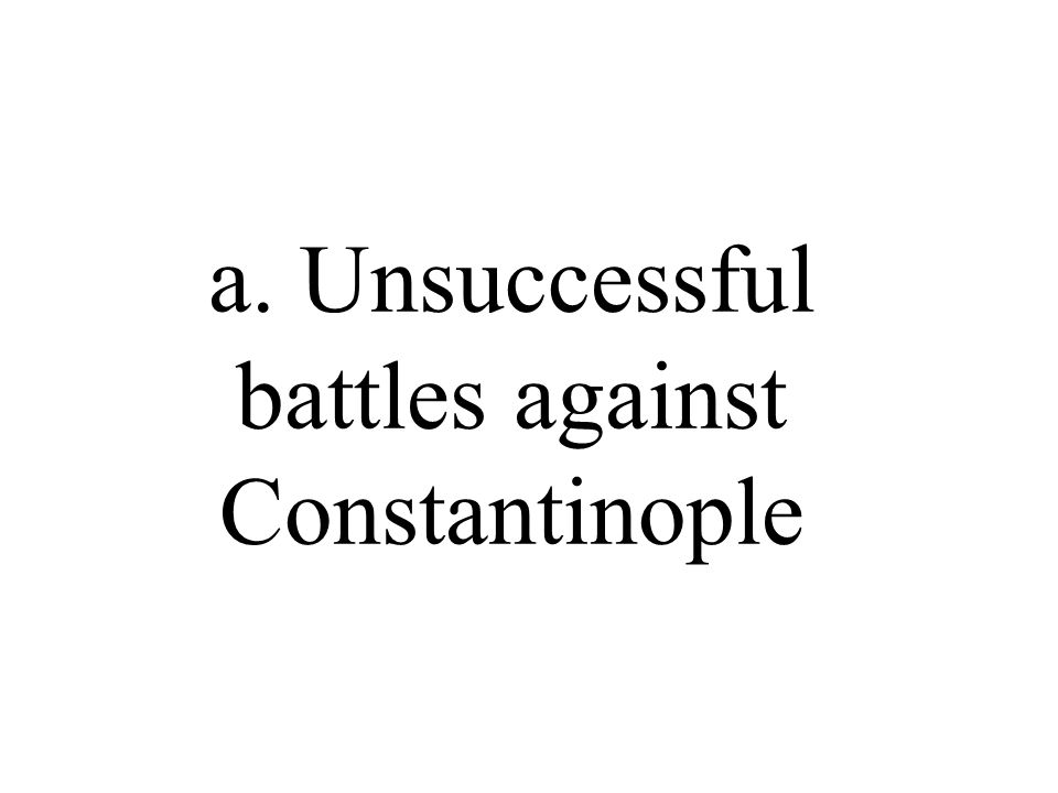 a. Unsuccessful battles against Constantinople