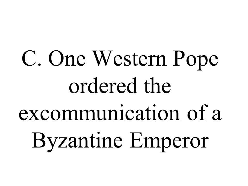 C. One Western Pope ordered the excommunication of a Byzantine Emperor