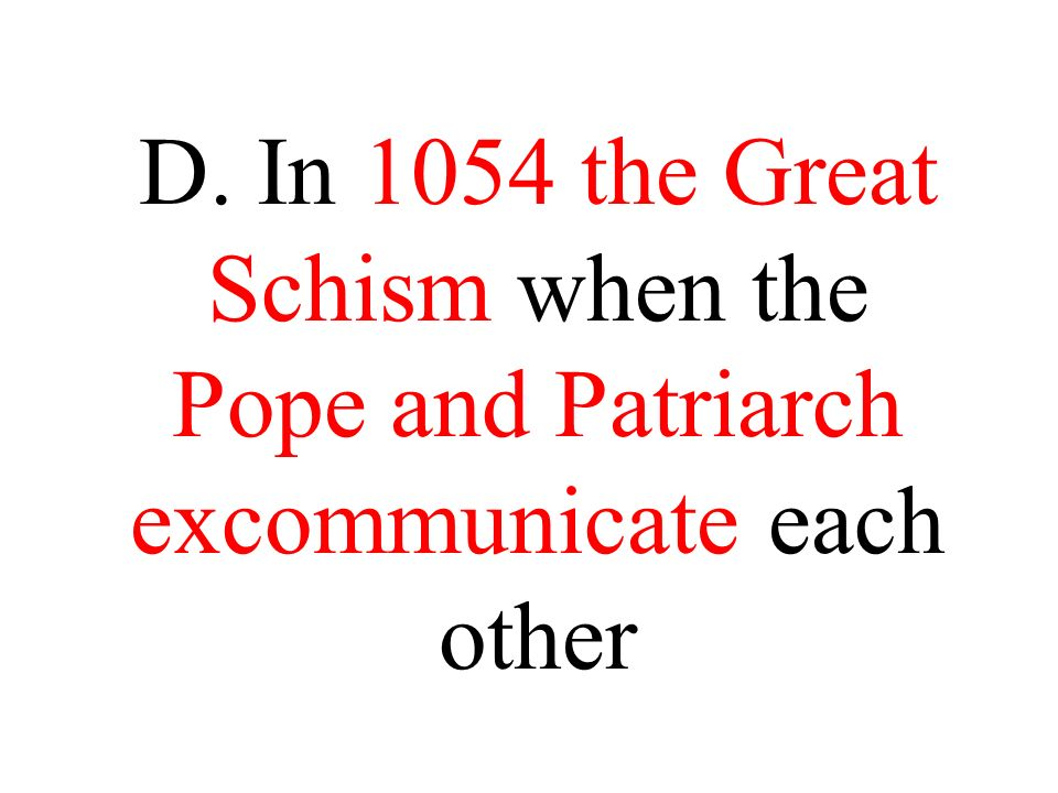 D. In 1054 the Great Schism when the Pope and Patriarch excommunicate each other