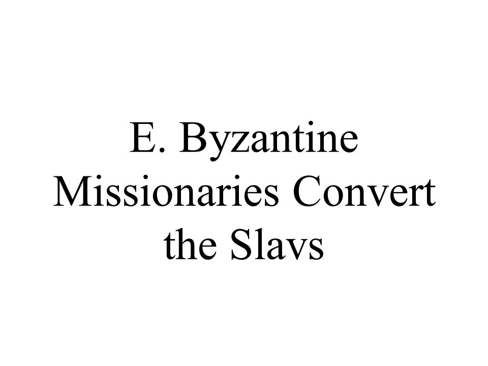 E. Byzantine Missionaries Convert the Slavs