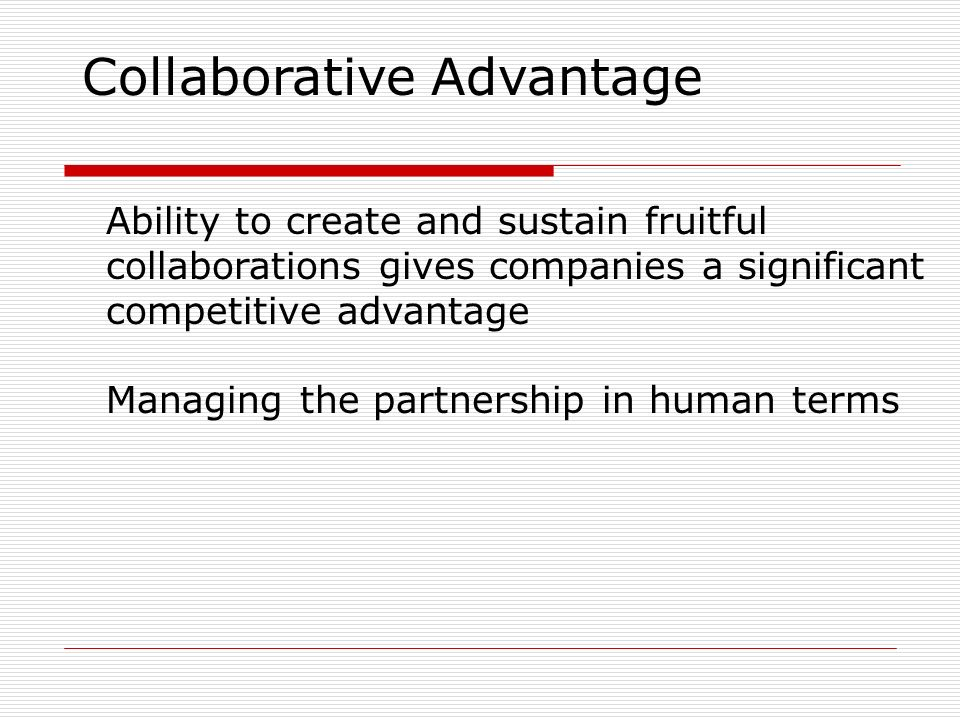 collaborative advantage 2013-4-25 innovation through global collaboration: a new source of competitive advantage date:  by firms that achieve greater success in their collaborative.
