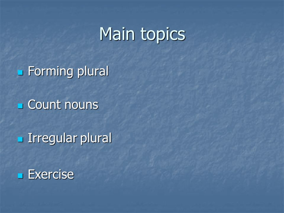 Main topics Forming plural Count nouns Irregular plural Exercise