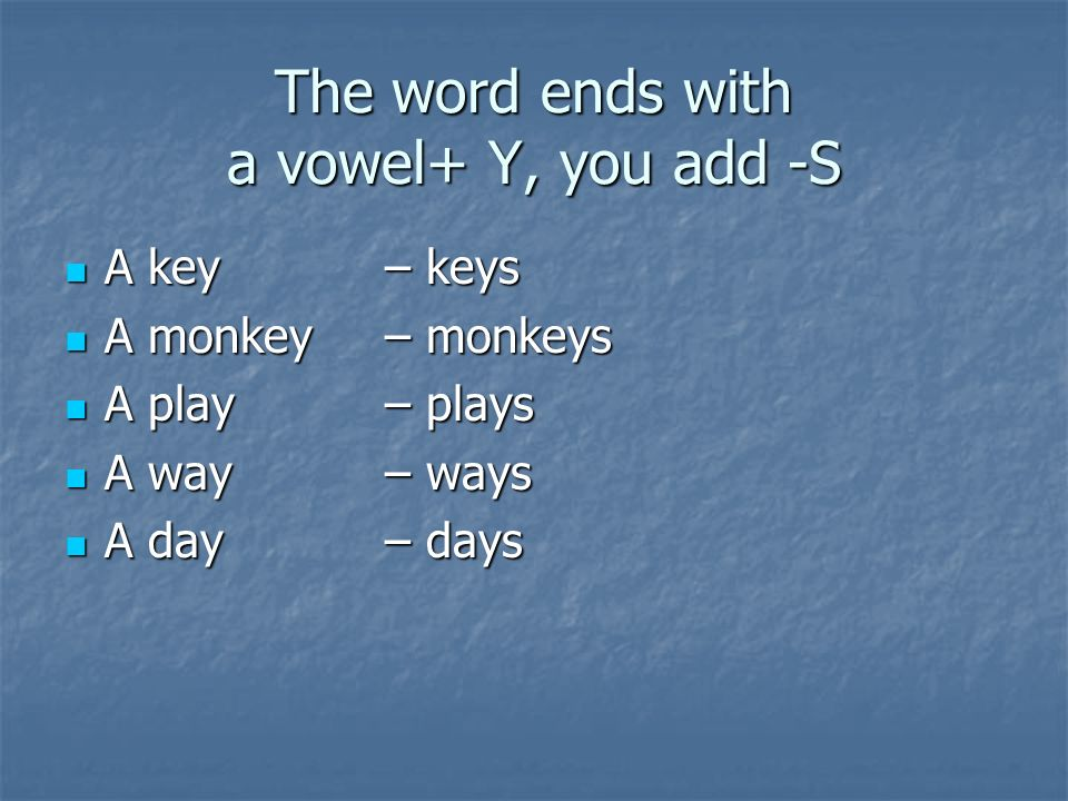 The word ends with a vowel+ Y, you add -S