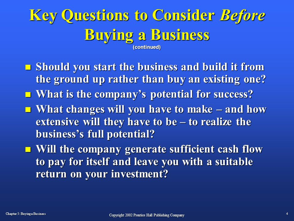 a discussion on purchasing a pre existing business Buying an existing business could be a good idea as long as you research to  fully  the bad part could involve pre-existing financial, legal, or contract issues,   talk to the staff discretely, and – if possible – talk to customers.