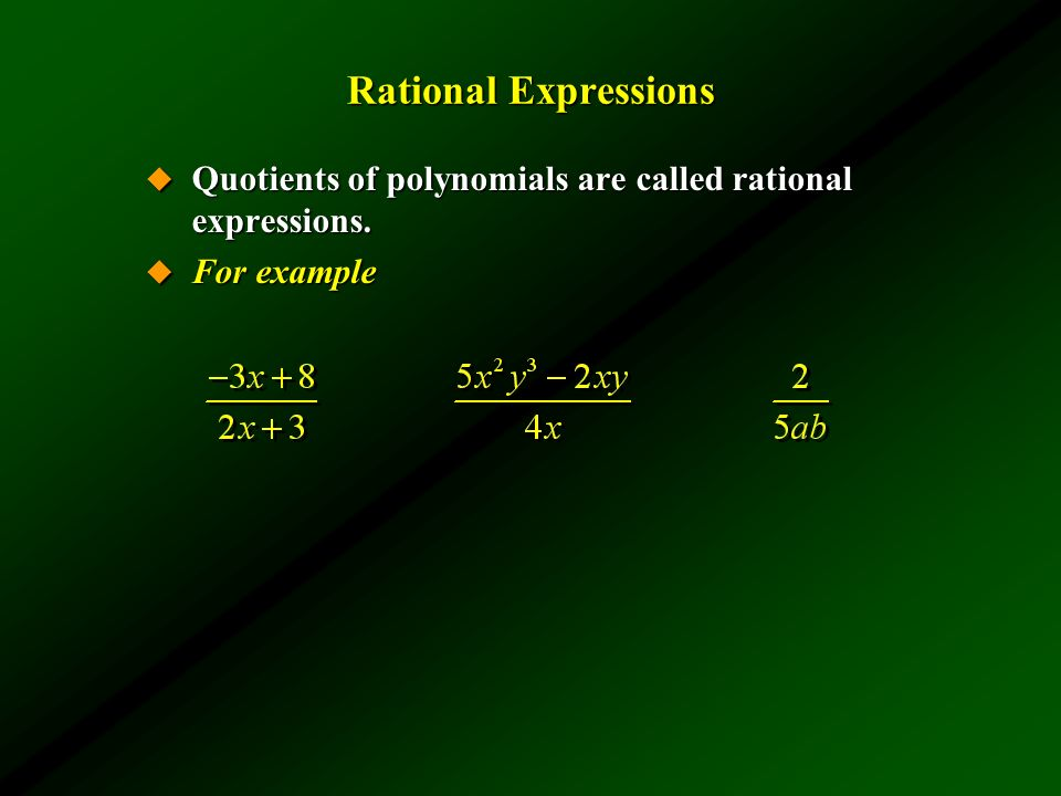 Rational Expressions Quotients of polynomials are called rational expressions. For example