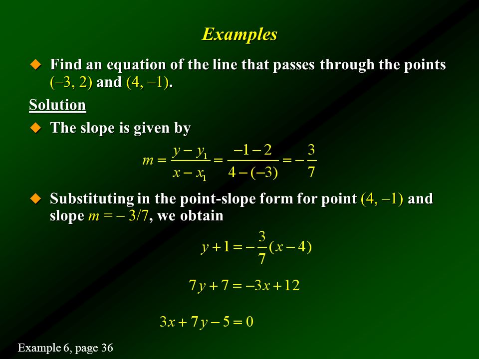 Examples Find an equation of the line that passes through the points (–3, 2) and (4, –1). Solution.