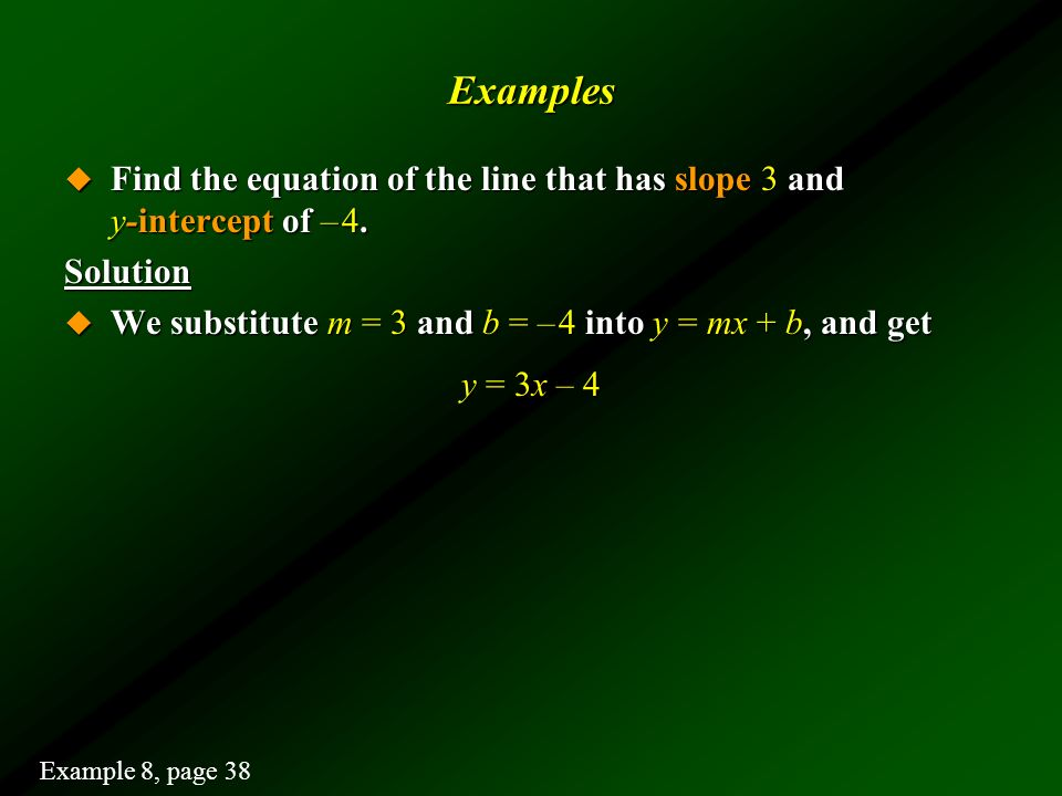 Examples Find the equation of the line that has slope 3 and y-intercept of – 4.