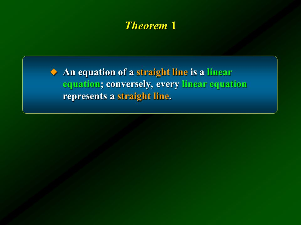 Theorem 1 An equation of a straight line is a linear equation; conversely, every linear equation represents a straight line.