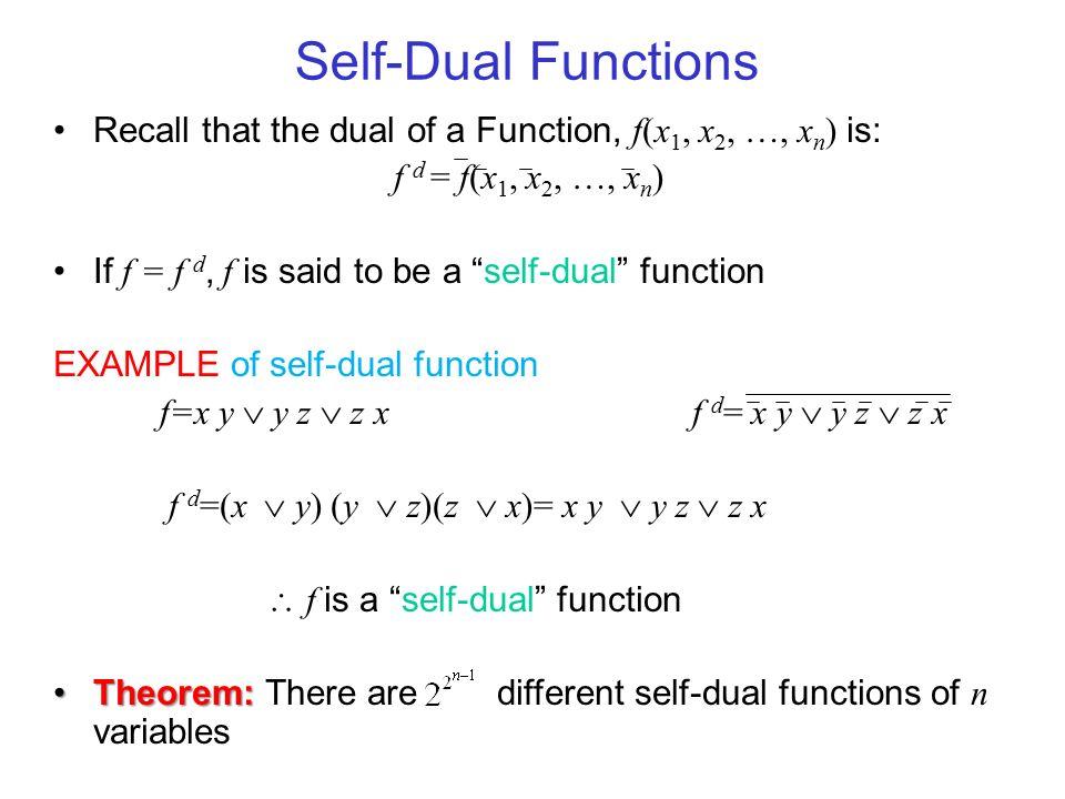 Self-Dual Functions Recall that the dual of a Function, f(x1, x2, …, xn) is: f d = f(x1, x2, …, xn)