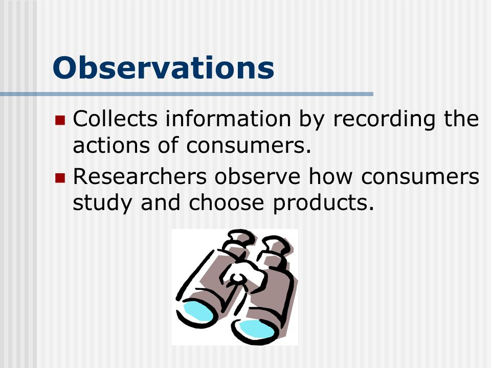 Observations Collects information by recording the actions of consumers.