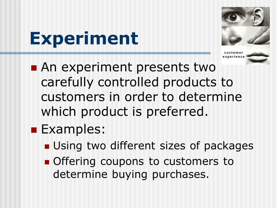 Experiment An experiment presents two carefully controlled products to customers in order to determine which product is preferred.