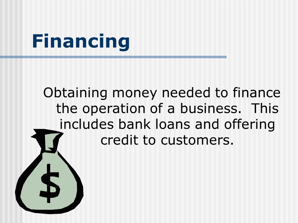 Financing Obtaining money needed to finance the operation of a business.