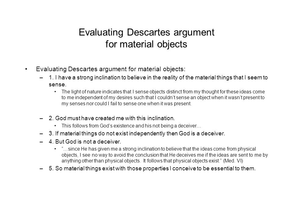 descartes argument for the existence of corporeal things 2 essay A summary of sixth meditation, part 1: cartesian body in rene descartes's  meditations on first philosophy  he then produces two arguments for the  existence of material things, one  with the body, and thus allows the mind to  picture corporeal objects  bodies as anything that could be graphed in  coordinate space 1 2.