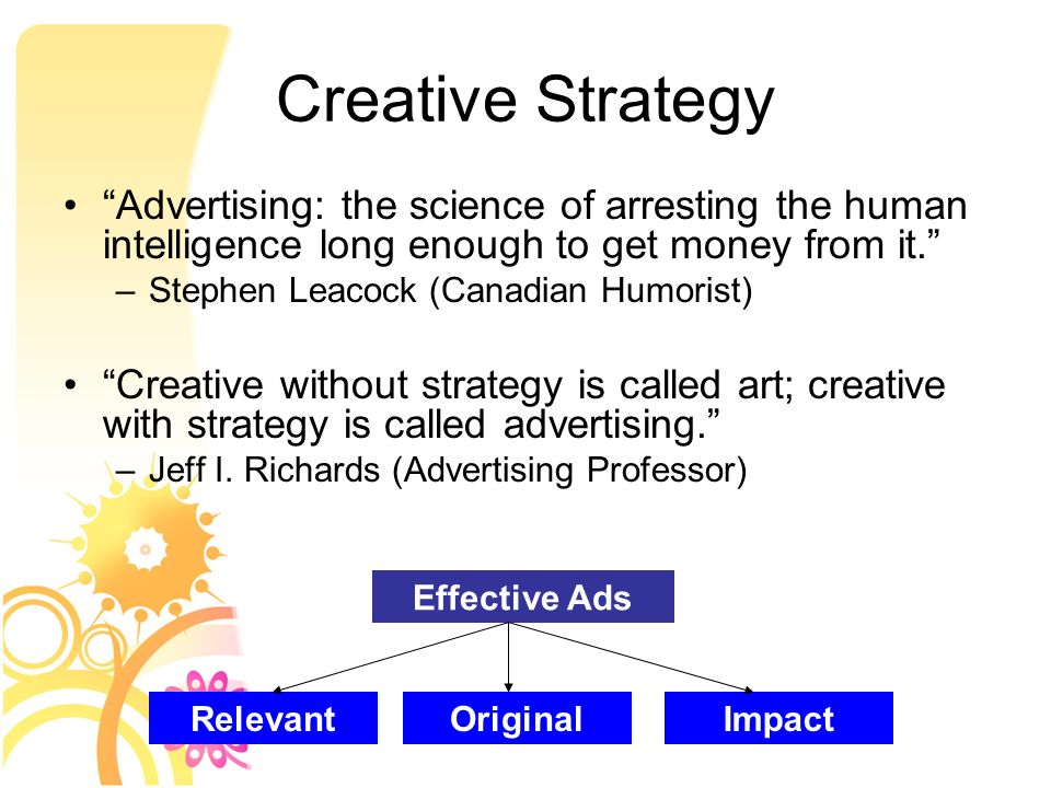 the creative aspects of advertising strategy Creative strategy not only defines what you will say about your product or service and how you want it portrayed to consumers, but also how it will be positioned in relation to your competitors.