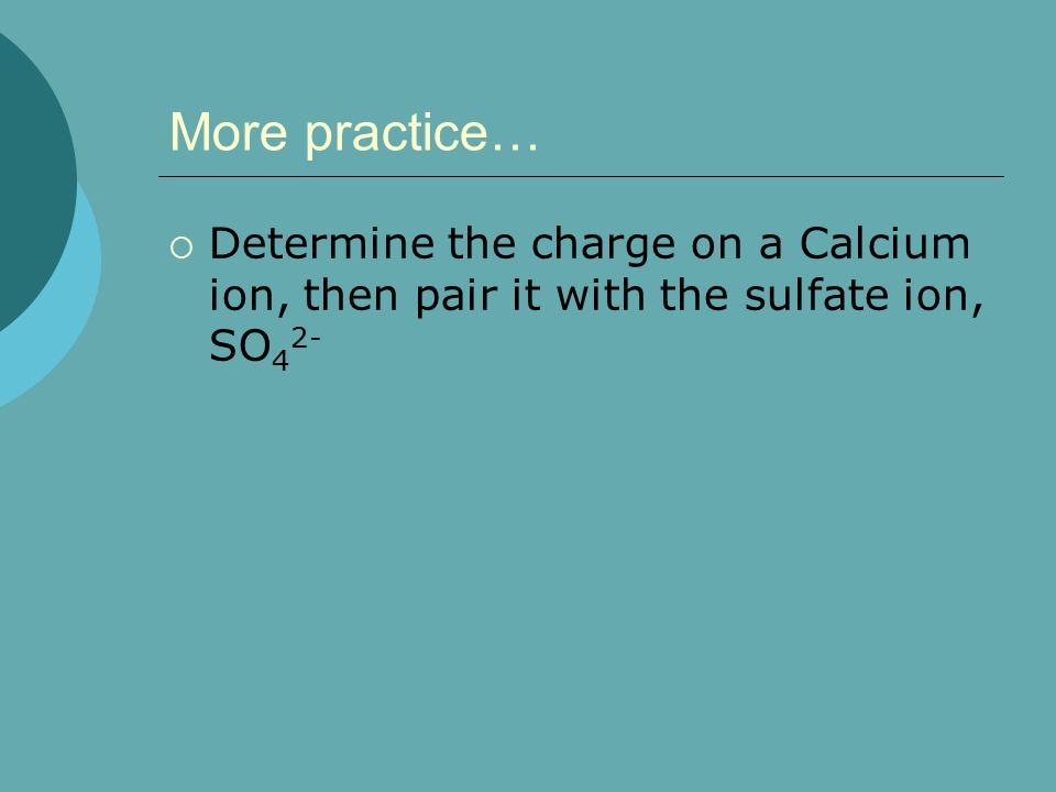 More practice… Determine the charge on a Calcium ion, then pair it with the sulfate ion, SO42-