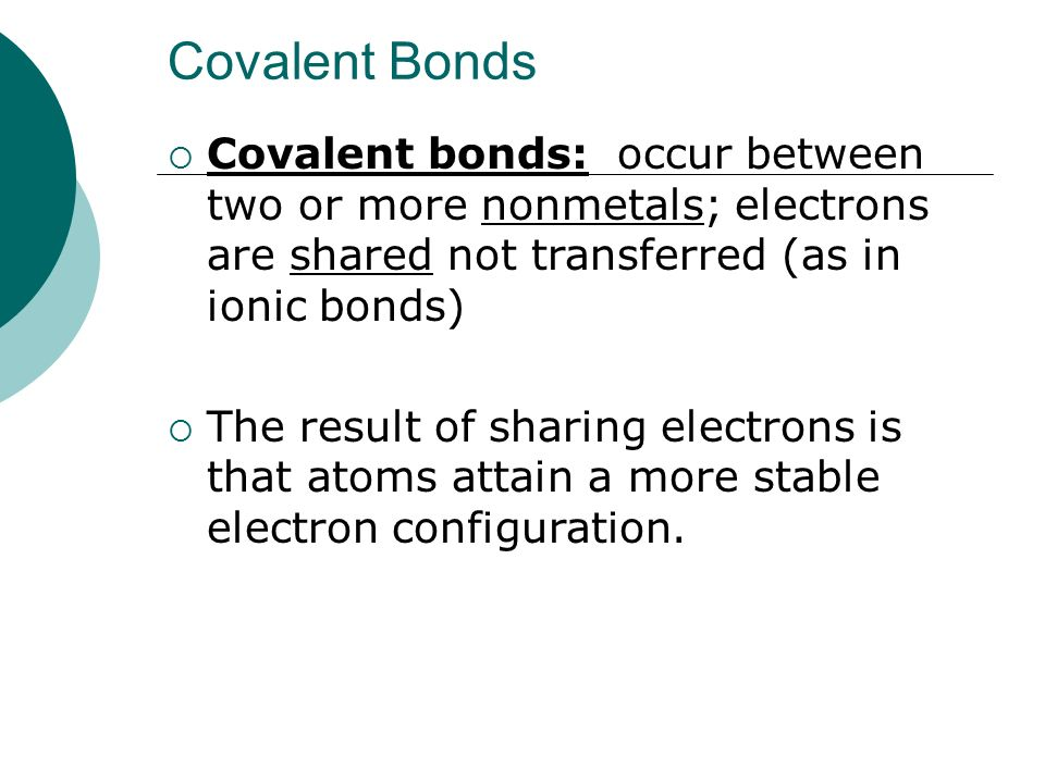 Covalent Bonds Covalent bonds: occur between two or more nonmetals; electrons are shared not transferred (as in ionic bonds)