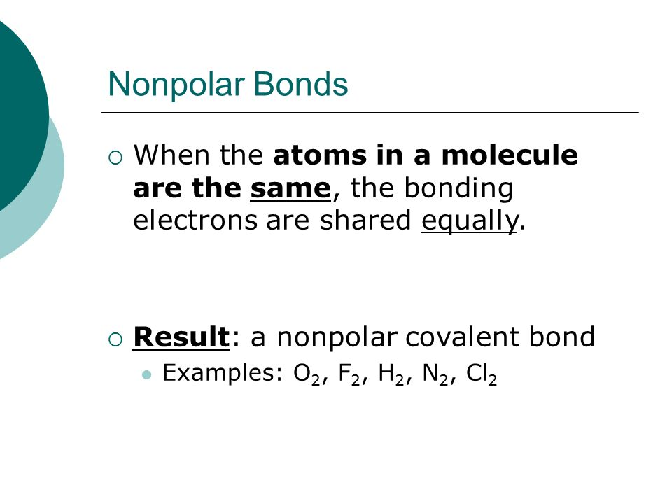 Nonpolar Bonds When the atoms in a molecule are the same, the bonding electrons are shared equally.
