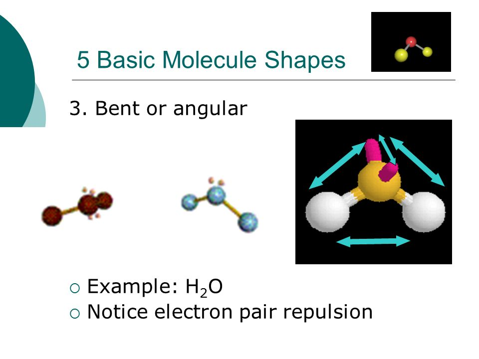 5 Basic Molecule Shapes 3. Bent or angular Example: H2O