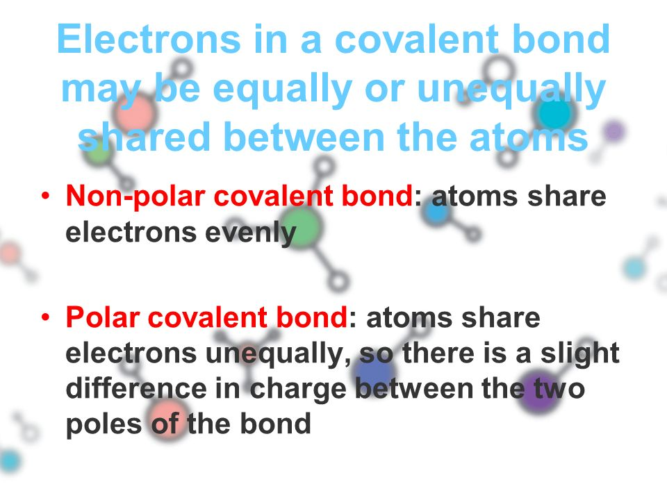 Electrons in a covalent bond may be equally or unequally shared between the atoms