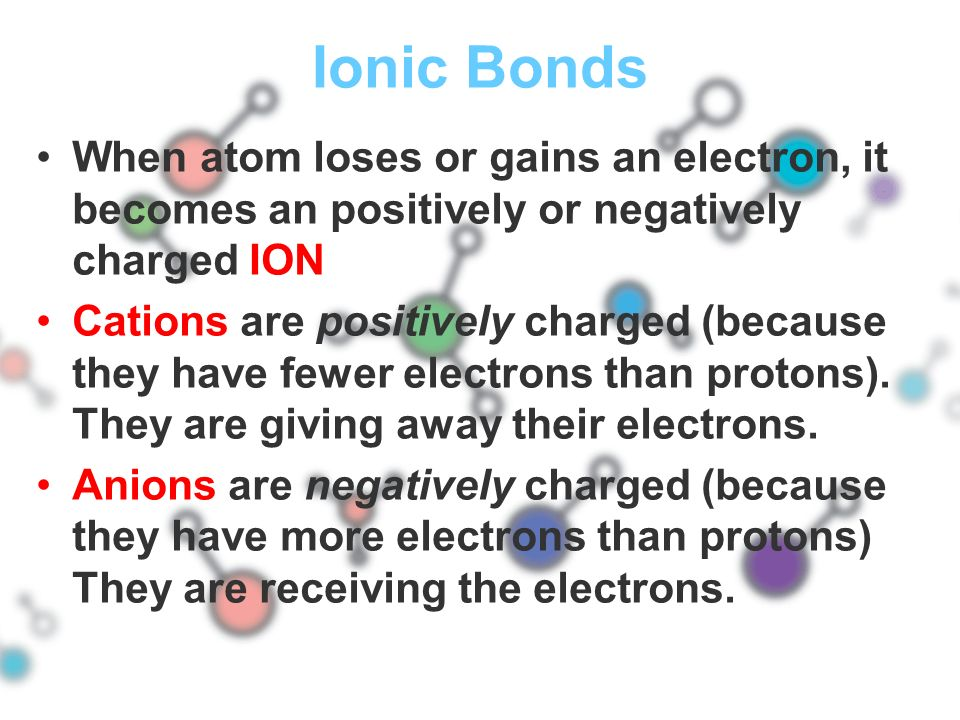 Ionic Bonds When atom loses or gains an electron, it becomes an positively or negatively charged ION.