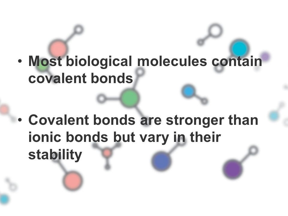 Most biological molecules contain covalent bonds