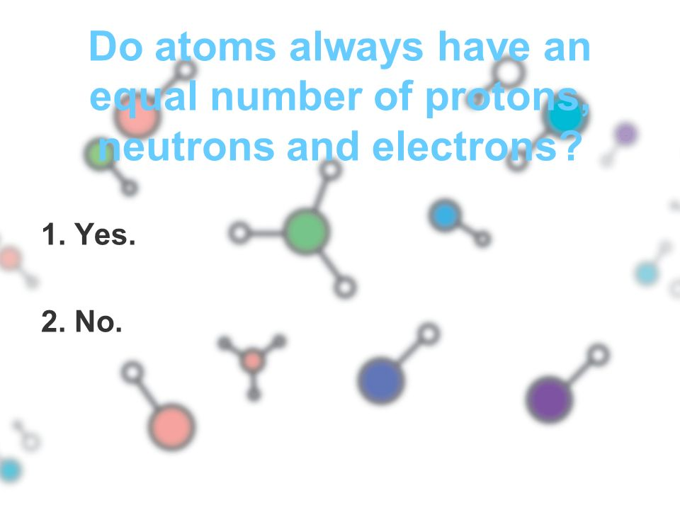 Do atoms always have an equal number of protons, neutrons and electrons