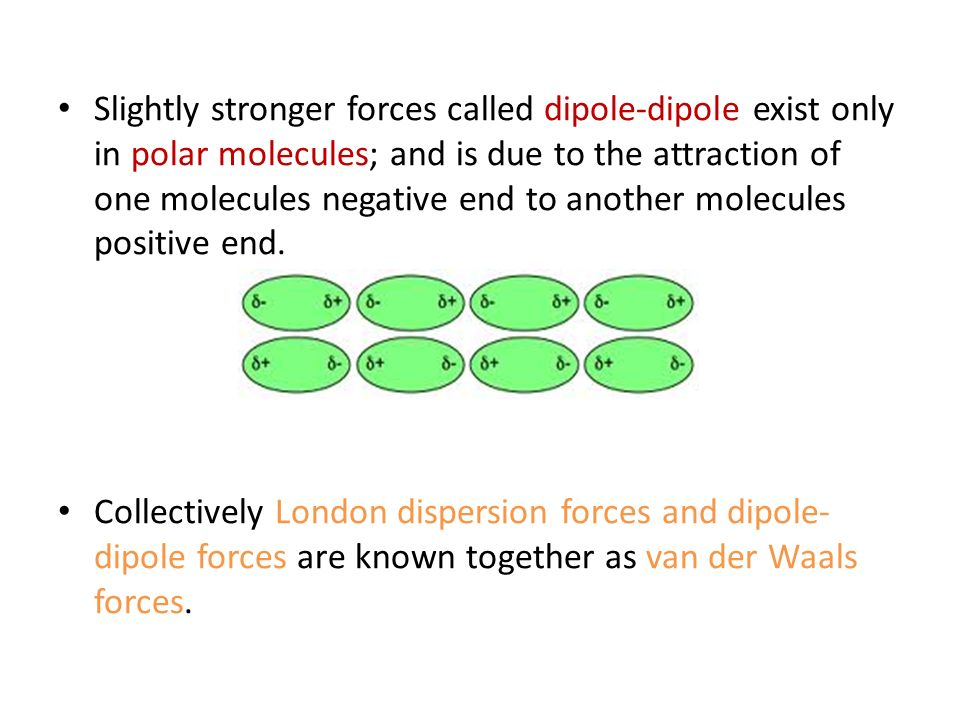Slightly stronger forces called dipole-dipole exist only in polar molecules; and is due to the attraction of one molecules negative end to another molecules positive end.