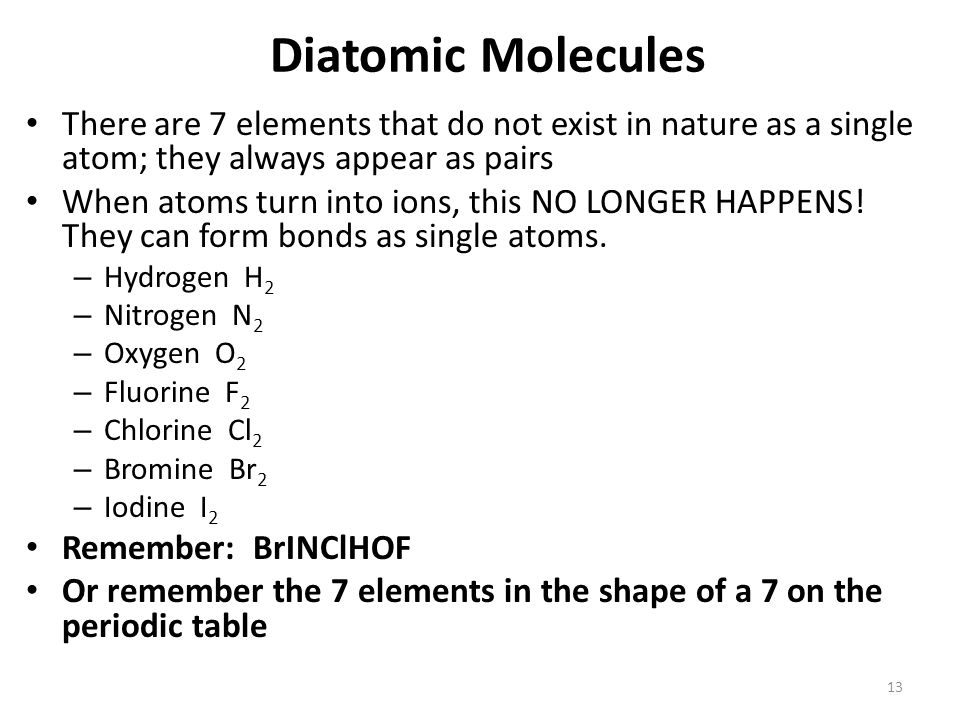 Diatomic Molecules There are 7 elements that do not exist in nature as a single atom; they always appear as pairs.