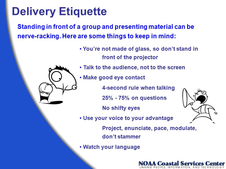 Delivery Etiquette Standing in front of a group and presenting material can be nerve-racking. Here are some things to keep in mind: