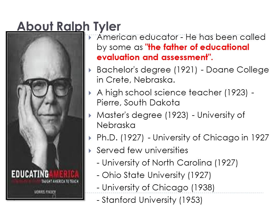 About Ralph Tyler American educator - He has been called by some as the father of educational evaluation and assessment .