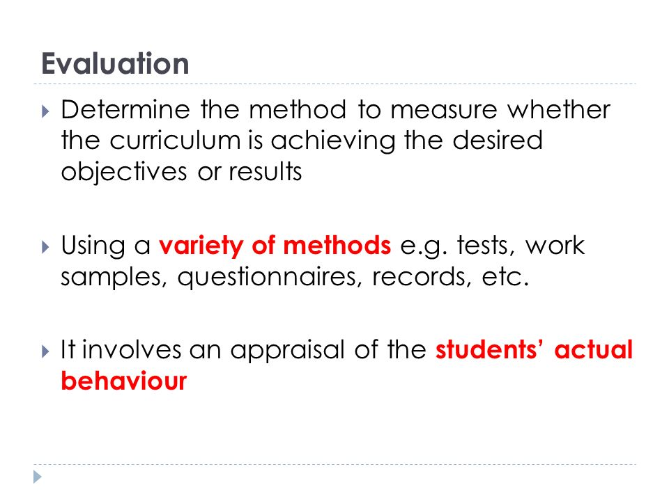 Evaluation Determine the method to measure whether the curriculum is achieving the desired objectives or results.