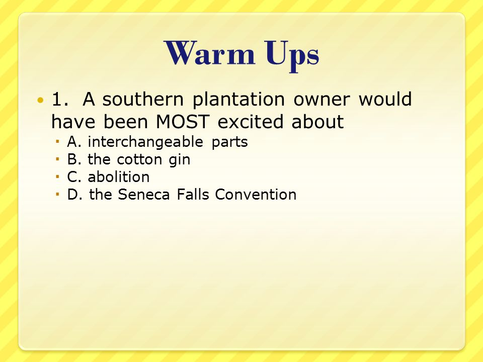 Warm Ups 1. A southern plantation owner would have been MOST excited about. A. interchangeable parts.