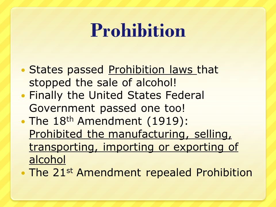 Prohibition States passed Prohibition laws that stopped the sale of alcohol! Finally the United States Federal Government passed one too!