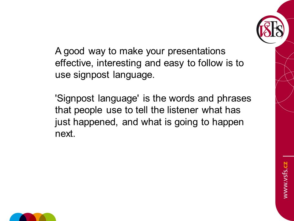A good way to make your presentations effective, interesting and easy to follow is to use signpost language.