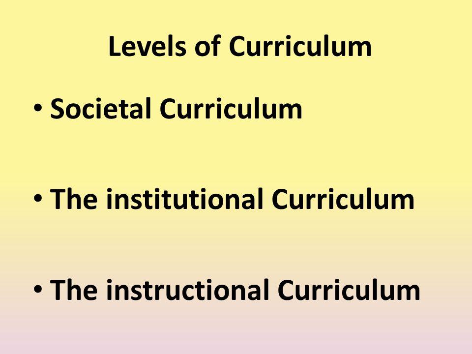Levels of Curriculum Societal Curriculum The institutional Curriculum The instructional Curriculum