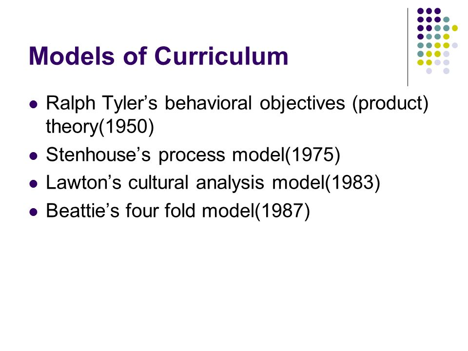 Models of Curriculum Ralph Tyler's behavioral objectives (product) theory(1950) Stenhouse's process model(1975)