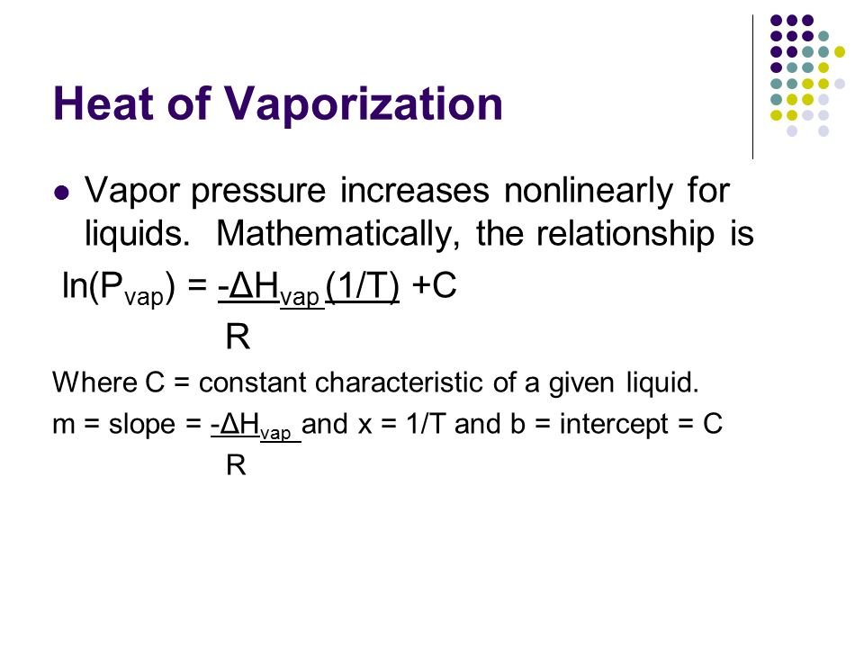 vapor pressure and enthalpy of vaporization You do that by using the clausius-clapeyron equation, which allows you to estimate the vapor pressure at another temperature if the vapor pressure for that substance is known at some temperature, provided that you also know the enthalpy of vaporization.