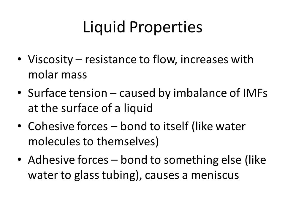 Liquid Properties Viscosity – resistance to flow, increases with molar mass.