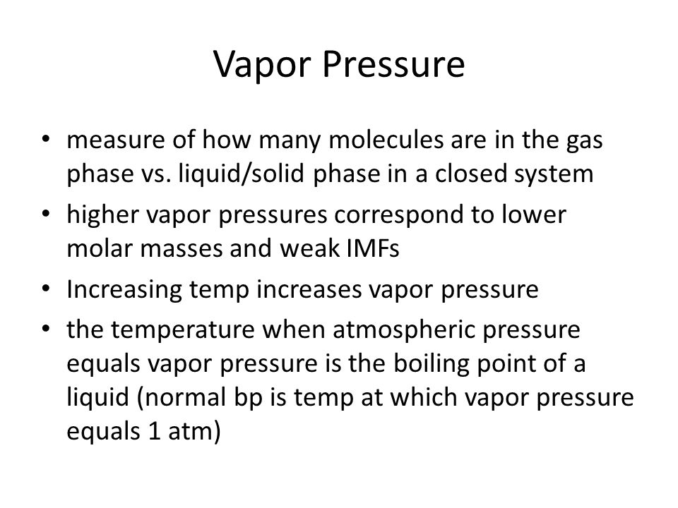 Vapor Pressure measure of how many molecules are in the gas phase vs. liquid/solid phase in a closed system.