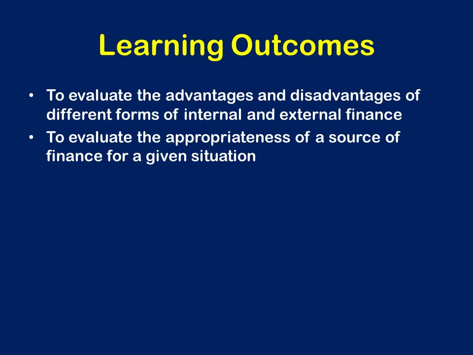 internal and external sources of finance 2) external sources of finance are found outside the business external sources of finance include: the bank the owner of the business could obtain a loan a loan is when you borrow money from the bank this money can then go towards the business.