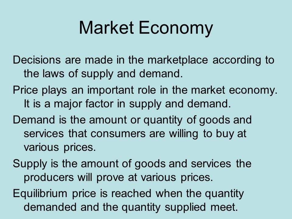 Market Economy Decisions are made in the marketplace according to the laws of supply and demand.