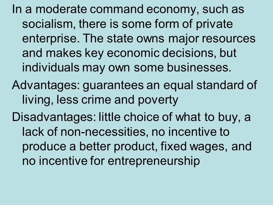 In a moderate command economy, such as socialism, there is some form of private enterprise. The state owns major resources and makes key economic decisions, but individuals may own some businesses.